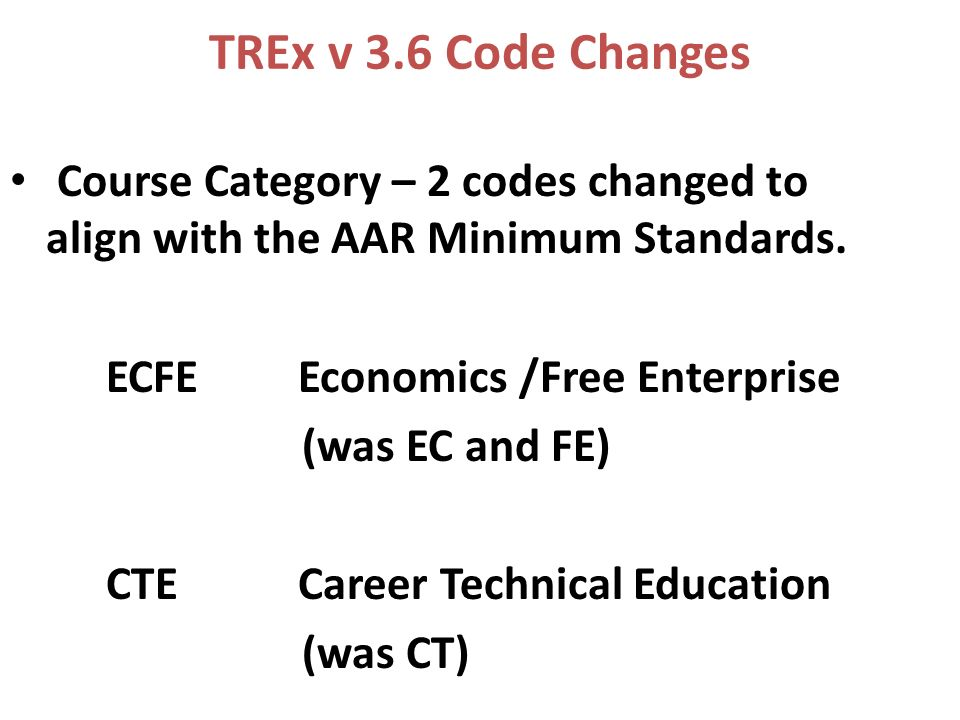 TREx v 3.6 Code Changes Course Category – 2 codes changed to align with the AAR Minimum Standards.