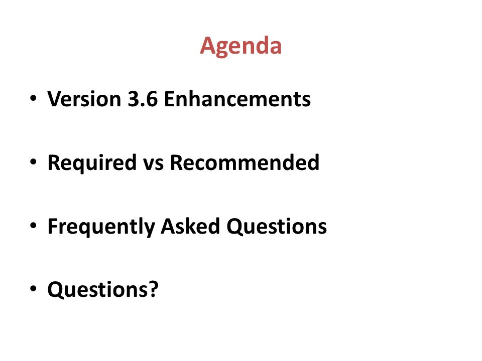 Agenda Version 3.6 Enhancements Required vs Recommended Frequently Asked Questions Questions