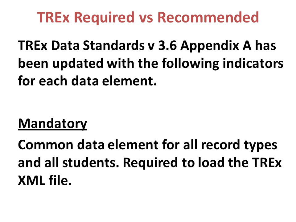 TREx Required vs Recommended TREx Data Standards v 3.6 Appendix A has been updated with the following indicators for each data element.