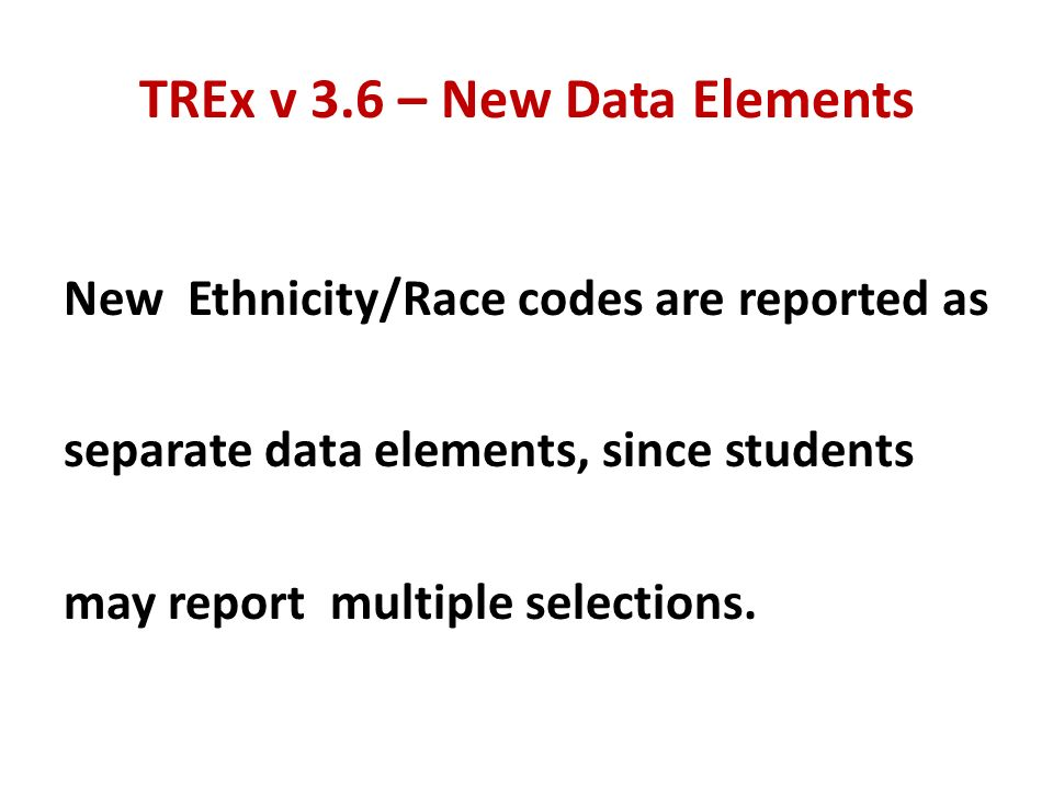 TREx v 3.6 – New Data Elements New Ethnicity/Race codes are reported as separate data elements, since students may report multiple selections.