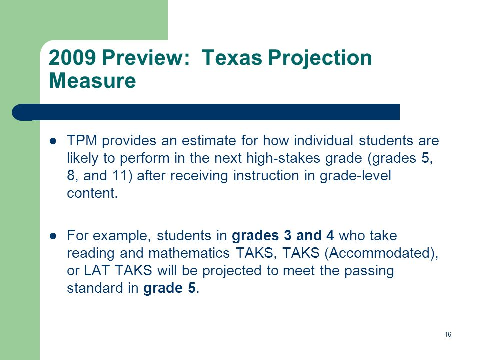 16 2009 Preview: Texas Projection Measure TPM provides an estimate for how individual students are likely to perform in the next high-stakes grade (grades 5, 8, and 11) after receiving instruction in grade-level content.