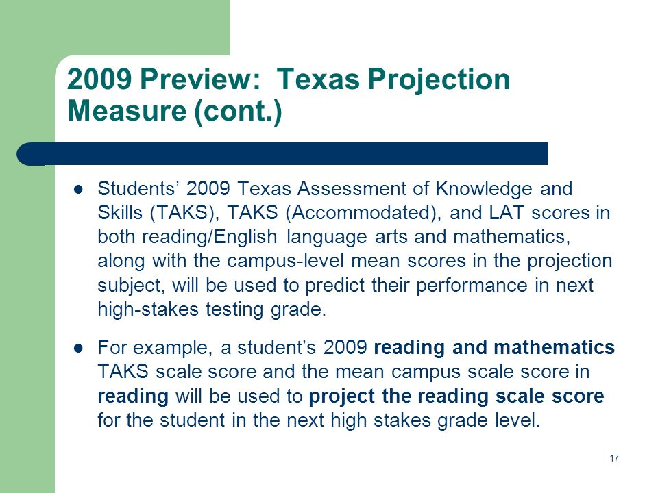 17 2009 Preview: Texas Projection Measure (cont.) Students 2009 Texas Assessment of Knowledge and Skills (TAKS), TAKS (Accommodated), and LAT scores i