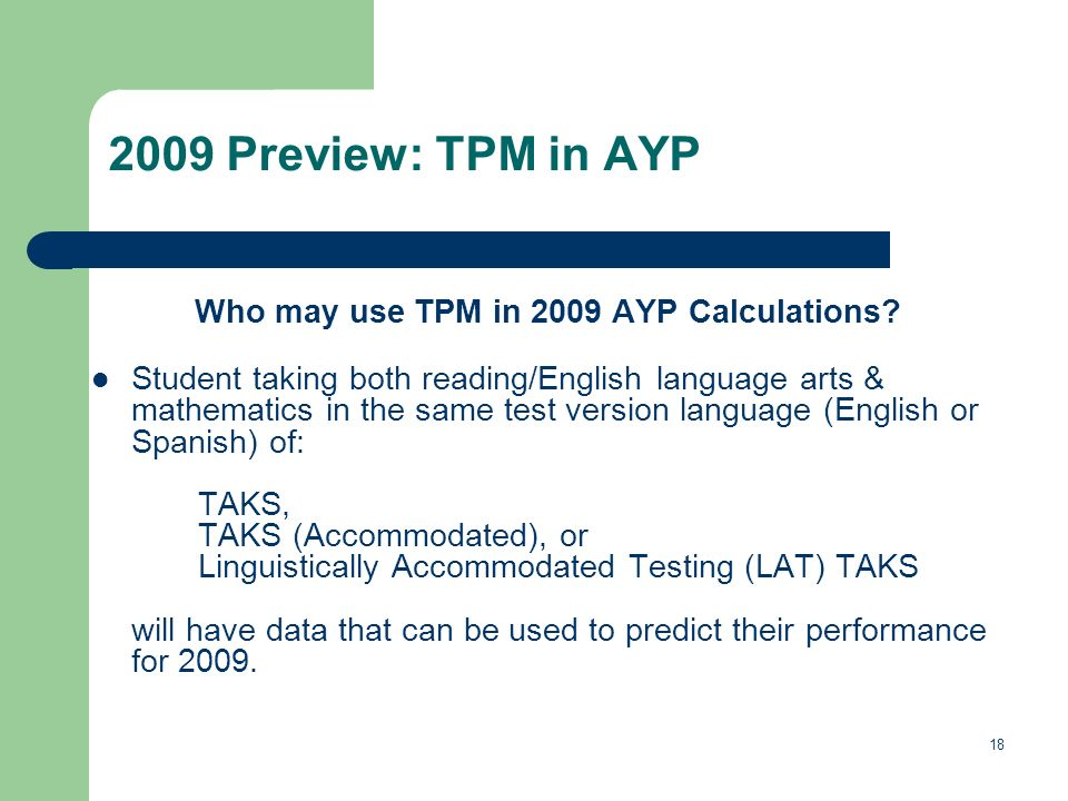 18 2009 Preview: TPM in AYP Who may use TPM in 2009 AYP Calculations? Student taking both reading/English language arts & mathematics in the same test