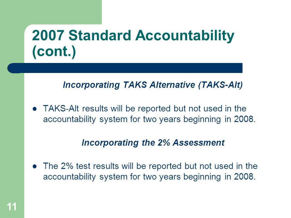 11 2007 Standard Accountability (cont.) Incorporating TAKS Alternative (TAKS-Alt) TAKS-Alt results will be reported but not used in the accountability system for two years beginning in 2008.