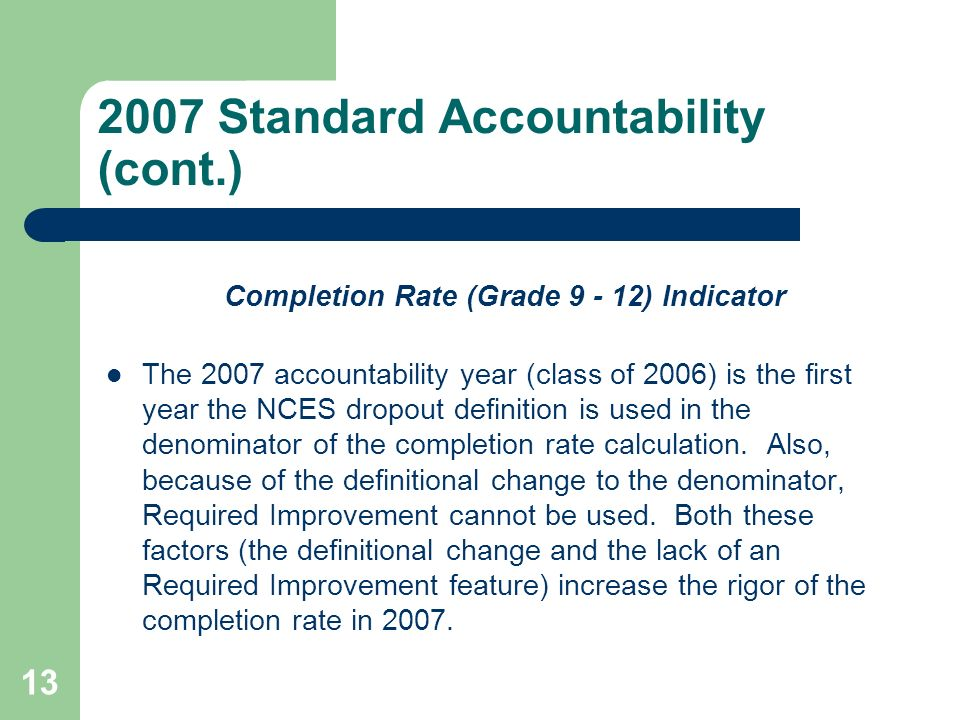 13 2007 Standard Accountability (cont.) Completion Rate (Grade 9 - 12) Indicator The 2007 accountability year (class of 2006) is the first year the NCES dropout definition is used in the denominator of the completion rate calculation.
