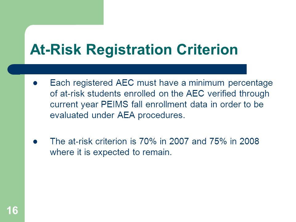 16 At-Risk Registration Criterion Each registered AEC must have a minimum percentage of at-risk students enrolled on the AEC verified through current year PEIMS fall enrollment data in order to be evaluated under AEA procedures.