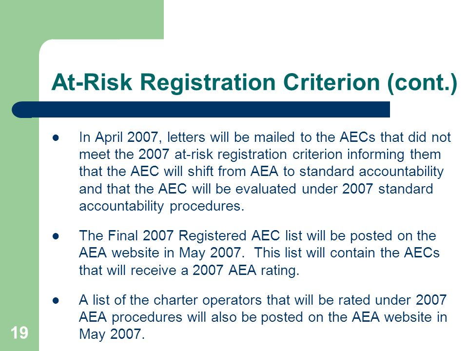19 At-Risk Registration Criterion (cont.) In April 2007, letters will be mailed to the AECs that did not meet the 2007 at-risk registration criterion informing them that the AEC will shift from AEA to standard accountability and that the AEC will be evaluated under 2007 standard accountability procedures.
