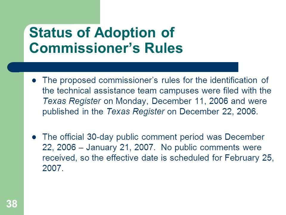 38 Status of Adoption of Commissioners Rules The proposed commissioners rules for the identification of the technical assistance team campuses were filed with the Texas Register on Monday, December 11, 2006 and were published in the Texas Register on December 22, 2006.