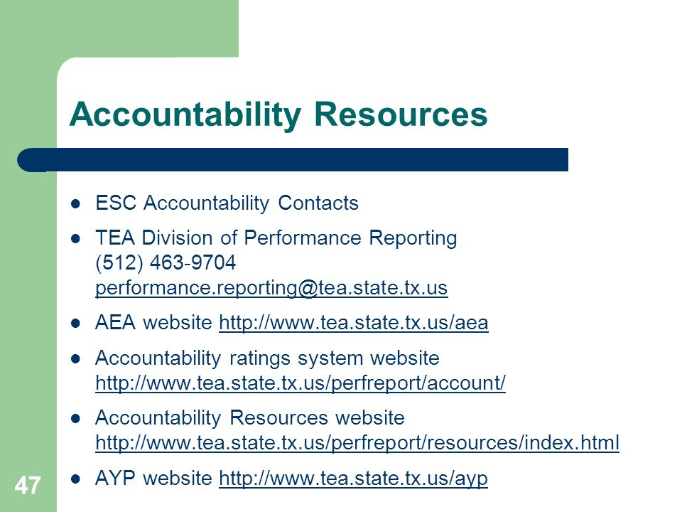 47 Accountability Resources ESC Accountability Contacts TEA Division of Performance Reporting (512) 463-9704 performance.reporting@tea.state.tx.us performance.reporting@tea.state.tx.us AEA website http://www.tea.state.tx.us/aeahttp://www.tea.state.tx.us/aea Accountability ratings system website http://www.tea.state.tx.us/perfreport/account/ http://www.tea.state.tx.us/perfreport/account/ Accountability Resources website http://www.tea.state.tx.us/perfreport/resources/index.html AYP website http://www.tea.state.tx.us/ayp