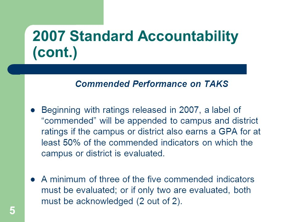 5 2007 Standard Accountability (cont.) Commended Performance on TAKS Beginning with ratings released in 2007, a label of commended will be appended to campus and district ratings if the campus or district also earns a GPA for at least 50% of the commended indicators on which the campus or district is evaluated.