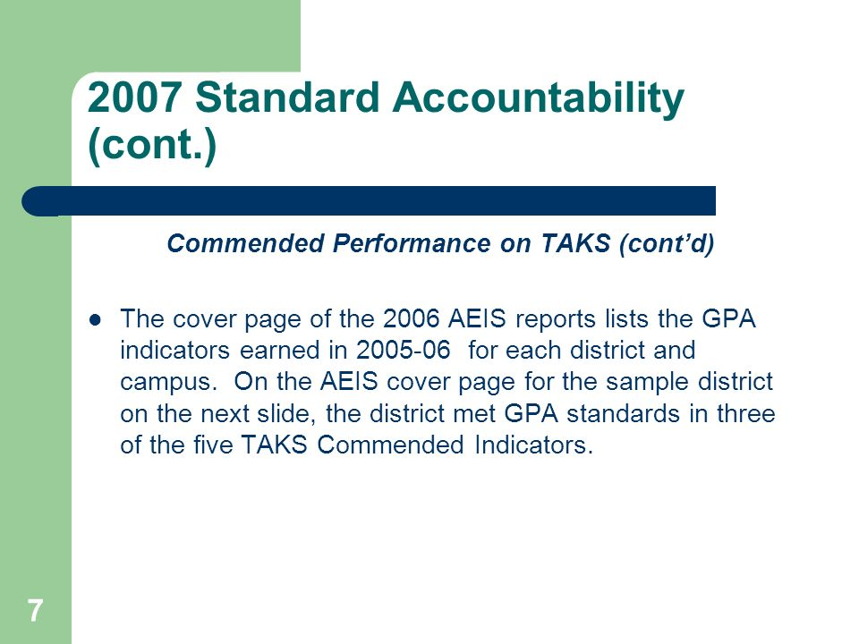 7 2007 Standard Accountability (cont.) Commended Performance on TAKS (contd) The cover page of the 2006 AEIS reports lists the GPA indicators earned in 2005-06 for each district and campus.