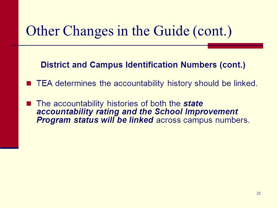 32 Other Changes in the Guide (cont.) District and Campus Identification Numbers TEA policy requires school districts and charters to request campus number changes of existing campuses by October 1.