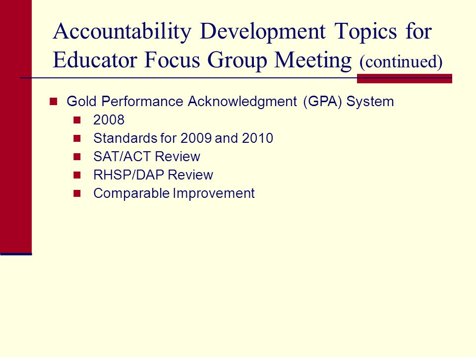 Accountability Development Topics for Educator Focus Group Meeting (continued) Gold Performance Acknowledgment (GPA) System 2008 Standards for 2009 and 2010 SAT/ACT Review RHSP/DAP Review Comparable Improvement