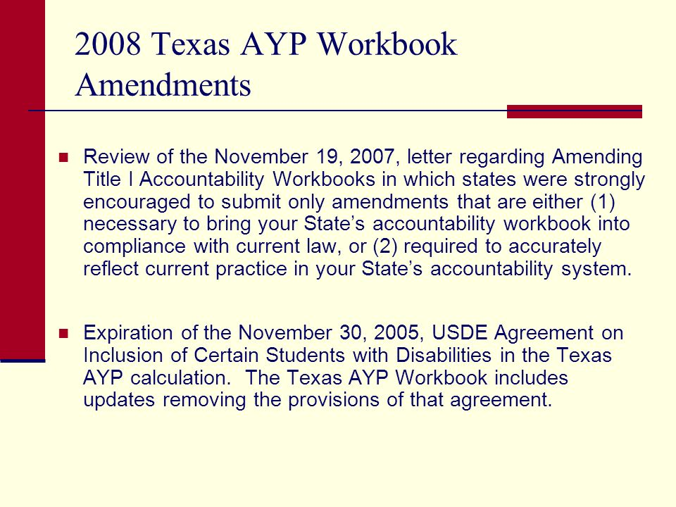 2008 Texas AYP Workbook Amendments Review of the November 19, 2007, letter regarding Amending Title I Accountability Workbooks in which states were strongly encouraged to submit only amendments that are either (1) necessary to bring your States accountability workbook into compliance with current law, or (2) required to accurately reflect current practice in your States accountability system.