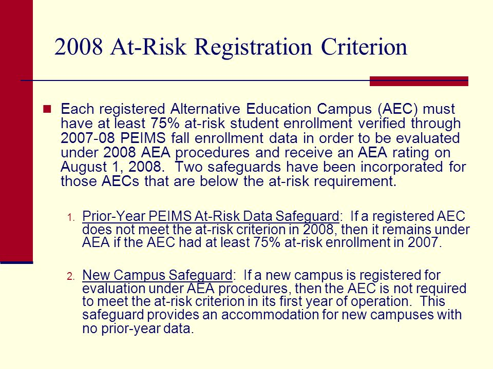 2008 At-Risk Registration Criterion Each registered Alternative Education Campus (AEC) must have at least 75% at-risk student enrollment verified through 2007-08 PEIMS fall enrollment data in order to be evaluated under 2008 AEA procedures and receive an AEA rating on August 1, 2008.