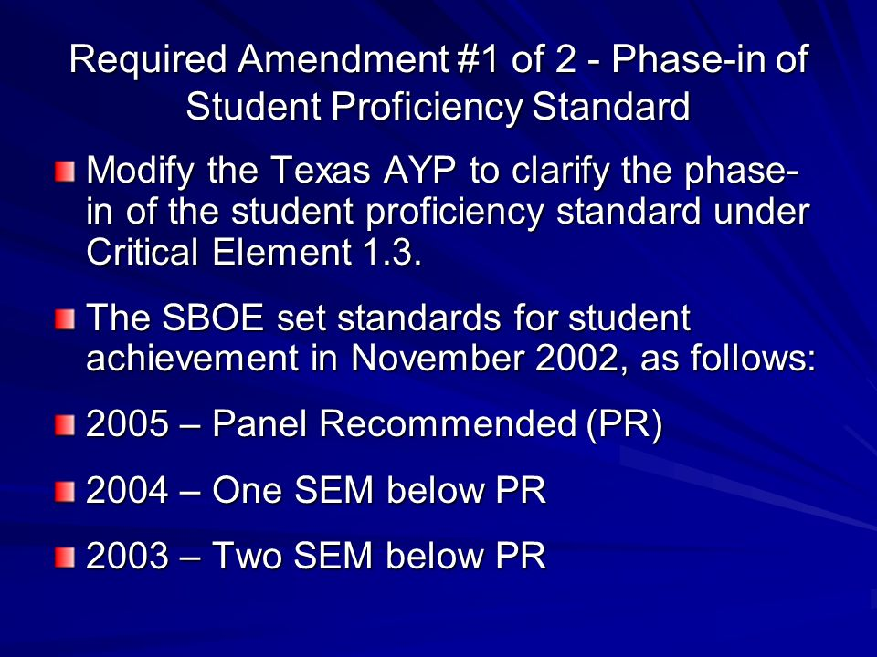 Required Amendment #1 of 2 - Phase-in of Student Proficiency Standard Modify the Texas AYP to clarify the phase- in of the student proficiency standard under Critical Element 1.3.