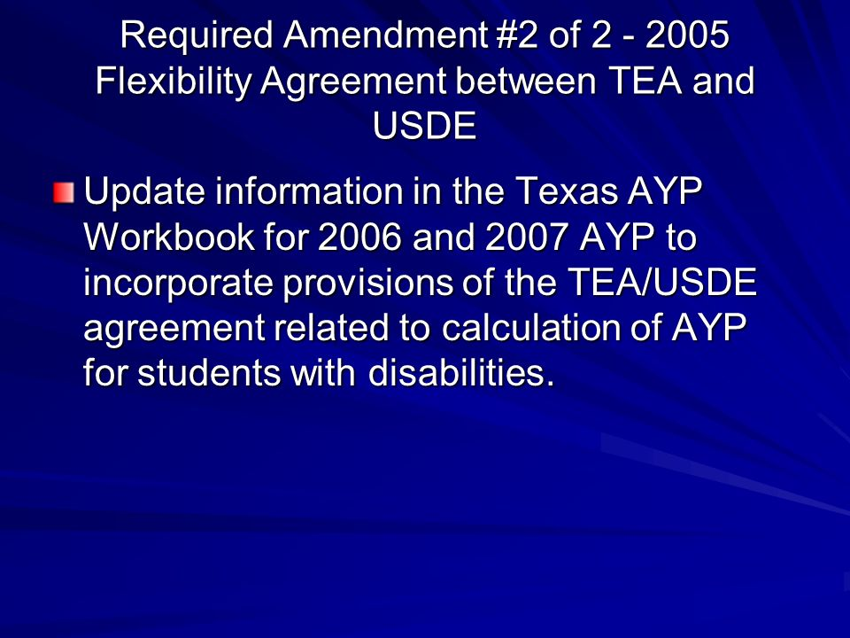 Required Amendment #2 of 2 - 2005 Flexibility Agreement between TEA and USDE Update information in the Texas AYP Workbook for 2006 and 2007 AYP to incorporate provisions of the TEA/USDE agreement related to calculation of AYP for students with disabilities.
