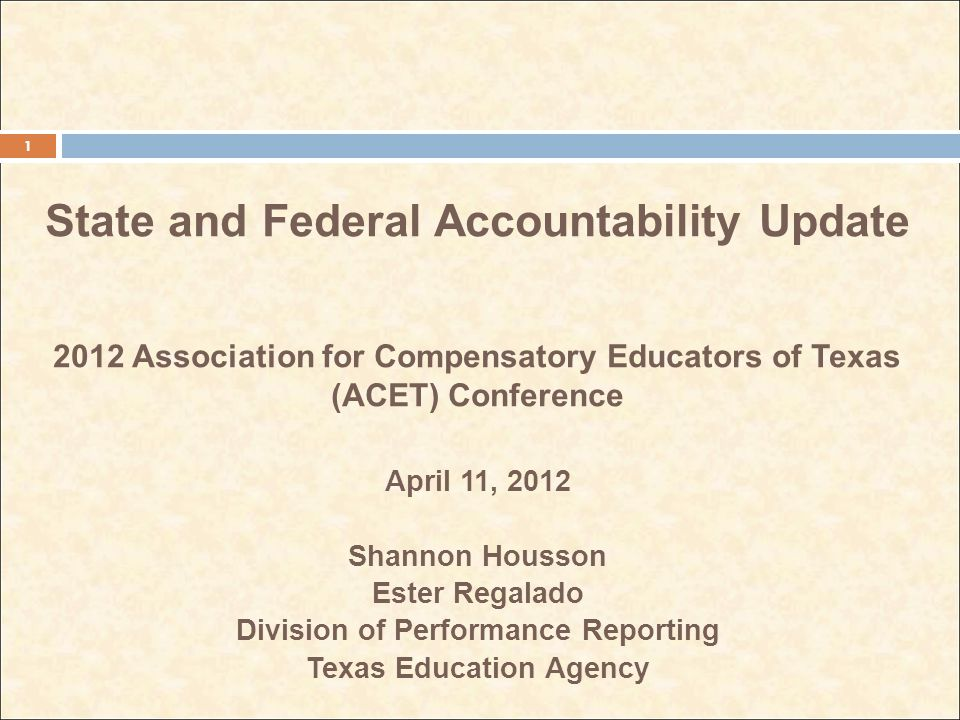 State and Federal Accountability Update 2012 Association for Compensatory Educators of Texas (ACET) Conference April 11, 2012 Shannon Housson Ester Regalado Division of Performance Reporting Texas Education Agency 1