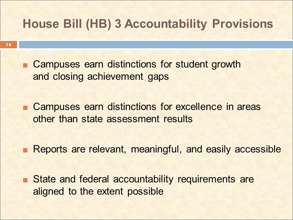 House Bill (HB) 3 Accountability Provisions Campuses earn distinctions for student growth and closing achievement gaps Campuses earn distinctions for excellence in areas other than state assessment results Reports are relevant, meaningful, and easily accessible State and federal accountability requirements are aligned to the extent possible 14