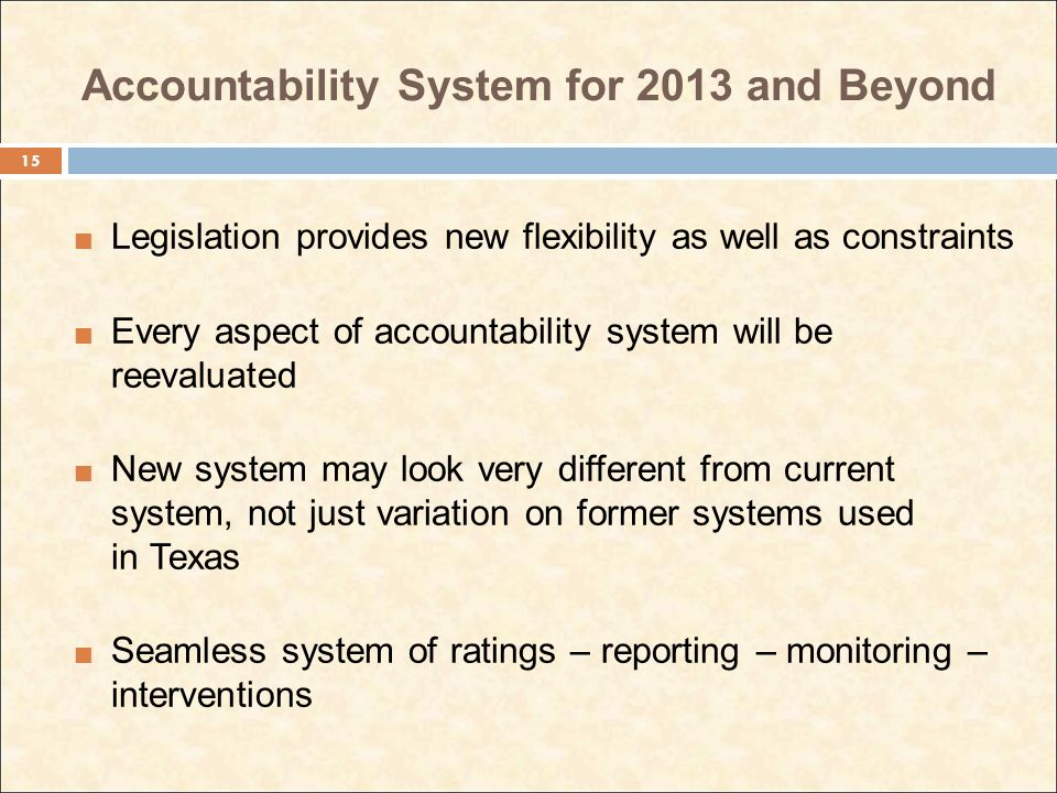 Accountability System for 2013 and Beyond Legislation provides new flexibility as well as constraints Every aspect of accountability system will be reevaluated New system may look very different from current system, not just variation on former systems used in Texas Seamless system of ratings – reporting – monitoring – interventions 15