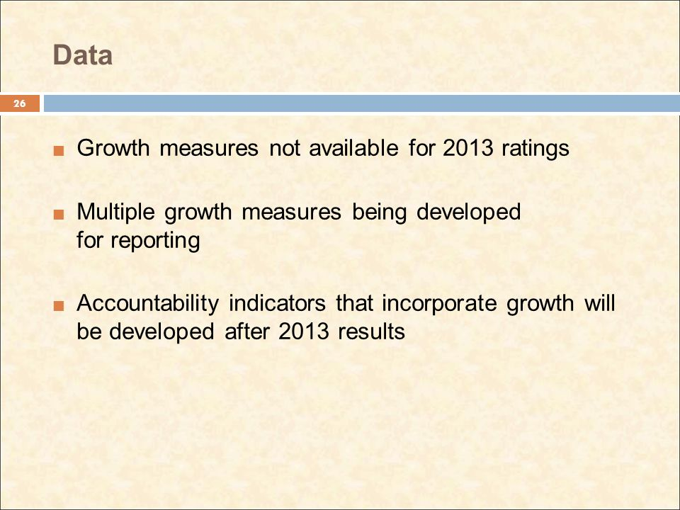 Data Growth measures not available for 2013 ratings Multiple growth measures being developed for reporting Accountability indicators that incorporate growth will be developed after 2013 results 26