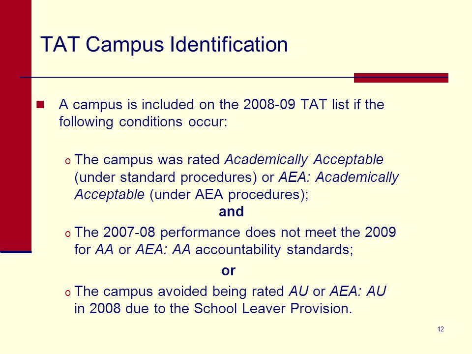 12 TAT Campus Identification A campus is included on the 2008-09 TAT list if the following conditions occur: o The campus was rated Academically Acceptable (under standard procedures) or AEA: Academically Acceptable (under AEA procedures); and o The 2007-08 performance does not meet the 2009 for AA or AEA: AA accountability standards; or o The campus avoided being rated AU or AEA: AU in 2008 due to the School Leaver Provision.