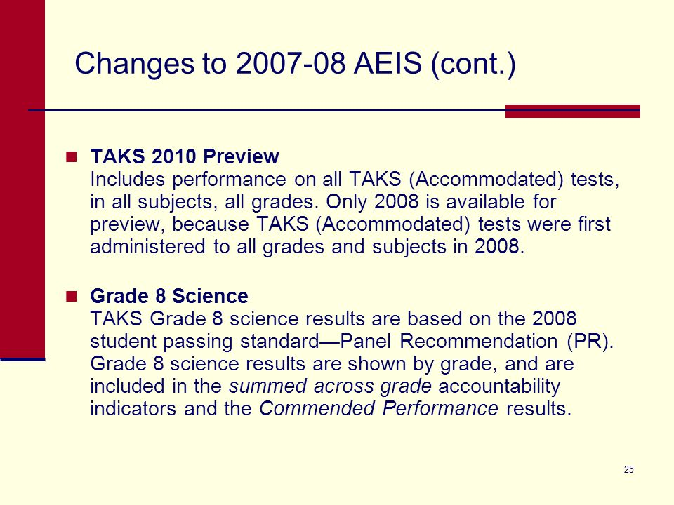 25 Changes to 2007-08 AEIS (cont.) TAKS 2010 Preview Includes performance on all TAKS (Accommodated) tests, in all subjects, all grades.