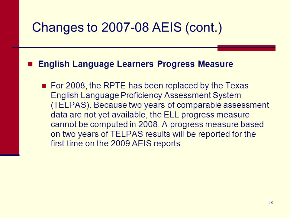 28 Changes to 2007-08 AEIS (cont.) English Language Learners Progress Measure For 2008, the RPTE has been replaced by the Texas English Language Proficiency Assessment System (TELPAS).