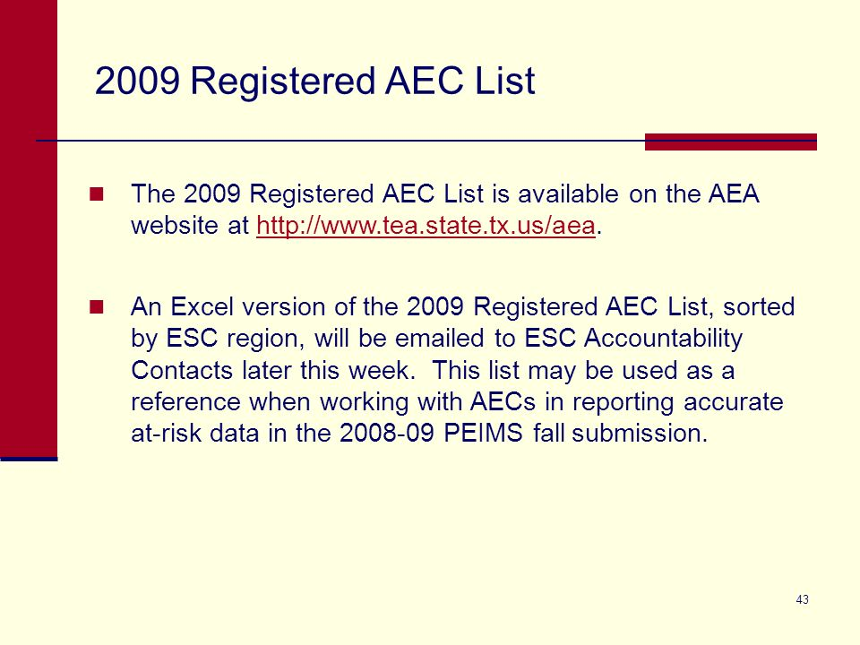 43 2009 Registered AEC List The 2009 Registered AEC List is available on the AEA website at http://www.tea.state.tx.us/aea.http://www.tea.state.tx.us/aea An Excel version of the 2009 Registered AEC List, sorted by ESC region, will be emailed to ESC Accountability Contacts later this week.