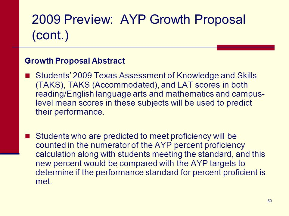 60 2009 Preview: AYP Growth Proposal (cont.) Growth Proposal Abstract Students 2009 Texas Assessment of Knowledge and Skills (TAKS), TAKS (Accommodated), and LAT scores in both reading/English language arts and mathematics and campus- level mean scores in these subjects will be used to predict their performance.