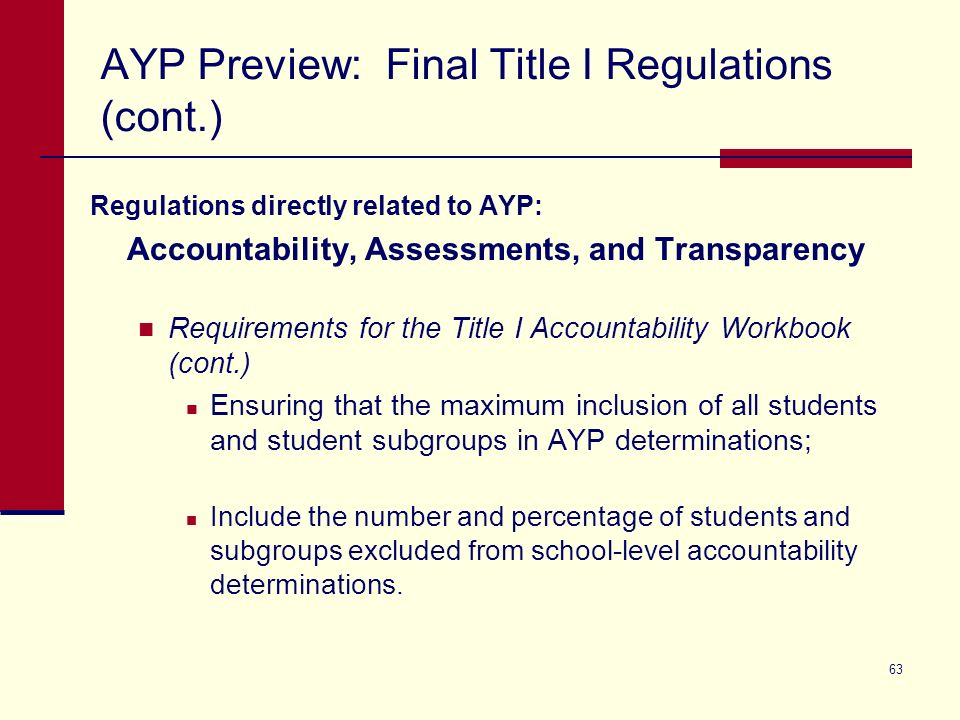 63 AYP Preview: Final Title I Regulations (cont.) Regulations directly related to AYP: Accountability, Assessments, and Transparency Requirements for the Title I Accountability Workbook (cont.) Ensuring that the maximum inclusion of all students and student subgroups in AYP determinations; Include the number and percentage of students and subgroups excluded from school-level accountability determinations.
