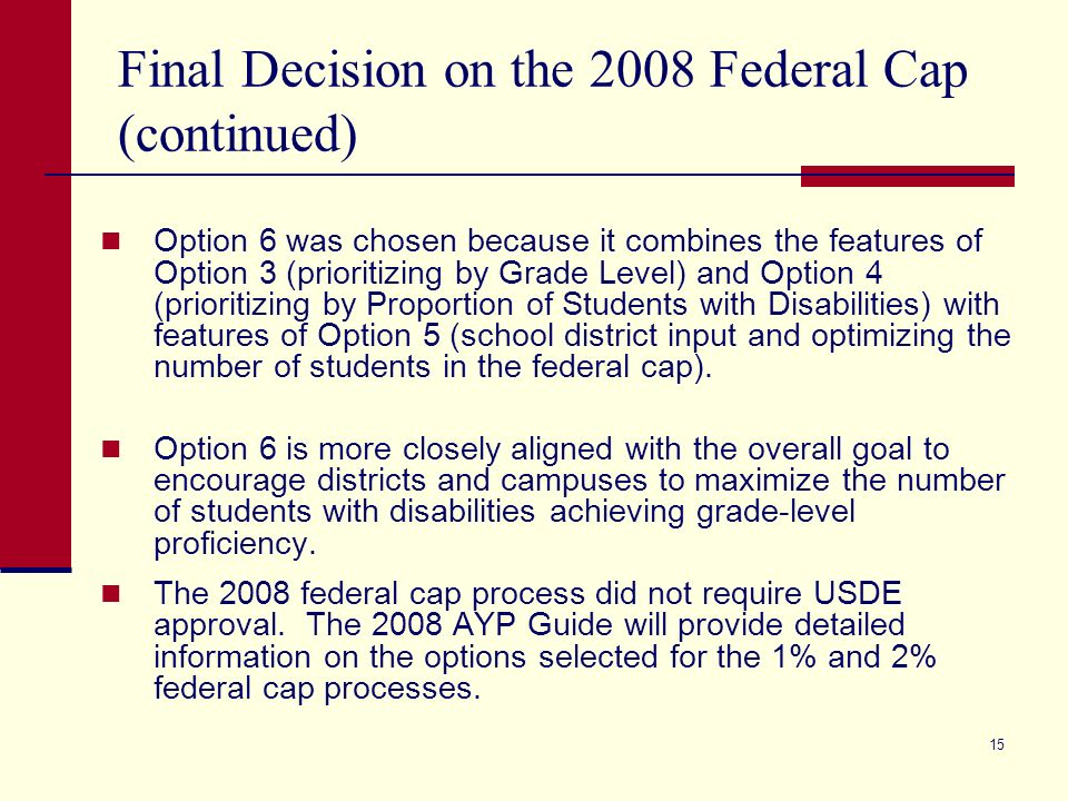 15 Final Decision on the 2008 Federal Cap (continued) Option 6 was chosen because it combines the features of Option 3 (prioritizing by Grade Level) and Option 4 (prioritizing by Proportion of Students with Disabilities) with features of Option 5 (school district input and optimizing the number of students in the federal cap).