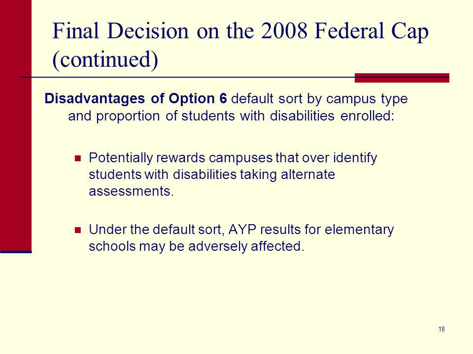 18 Final Decision on the 2008 Federal Cap (continued) Disadvantages of Option 6 default sort by campus type and proportion of students with disabilities enrolled: Potentially rewards campuses that over identify students with disabilities taking alternate assessments.