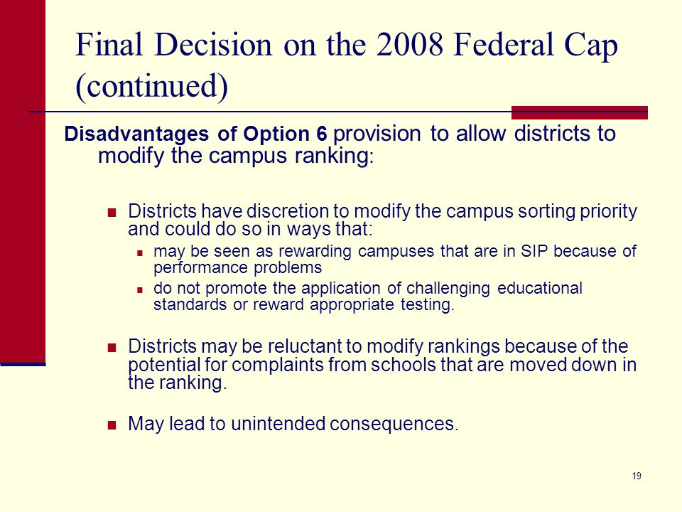 19 Final Decision on the 2008 Federal Cap (continued) Disadvantages of Option 6 provision to allow districts to modify the campus ranking : Districts have discretion to modify the campus sorting priority and could do so in ways that: may be seen as rewarding campuses that are in SIP because of performance problems do not promote the application of challenging educational standards or reward appropriate testing.