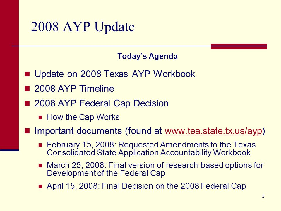2 2008 AYP Update Todays Agenda Update on 2008 Texas AYP Workbook 2008 AYP Timeline 2008 AYP Federal Cap Decision How the Cap Works Important documents (found at www.tea.state.tx.us/ayp)www.tea.state.tx.us/ayp February 15, 2008: Requested Amendments to the Texas Consolidated State Application Accountability Workbook March 25, 2008: Final version of research-based options for Development of the Federal Cap April 15, 2008: Final Decision on the 2008 Federal Cap