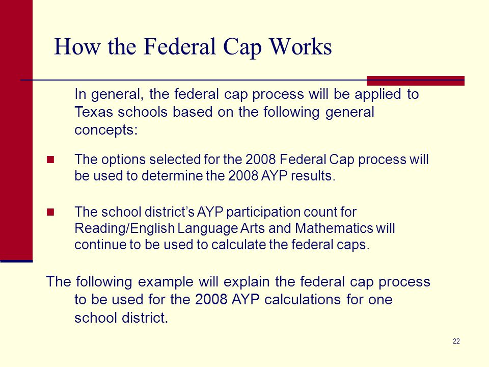 22 How the Federal Cap Works In general, the federal cap process will be applied to Texas schools based on the following general concepts: The options selected for the 2008 Federal Cap process will be used to determine the 2008 AYP results.