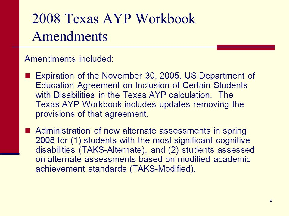 4 2008 Texas AYP Workbook Amendments Amendments included: Expiration of the November 30, 2005, US Department of Education Agreement on Inclusion of Certain Students with Disabilities in the Texas AYP calculation.