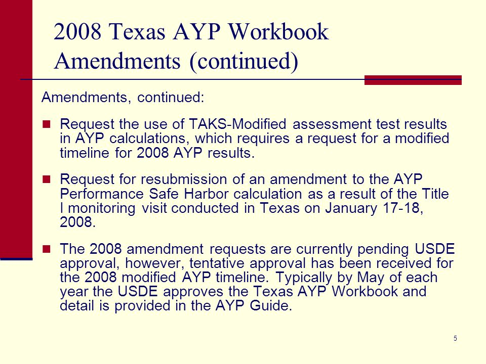 5 2008 Texas AYP Workbook Amendments (continued) Amendments, continued: Request the use of TAKS-Modified assessment test results in AYP calculations, which requires a request for a modified timeline for 2008 AYP results.