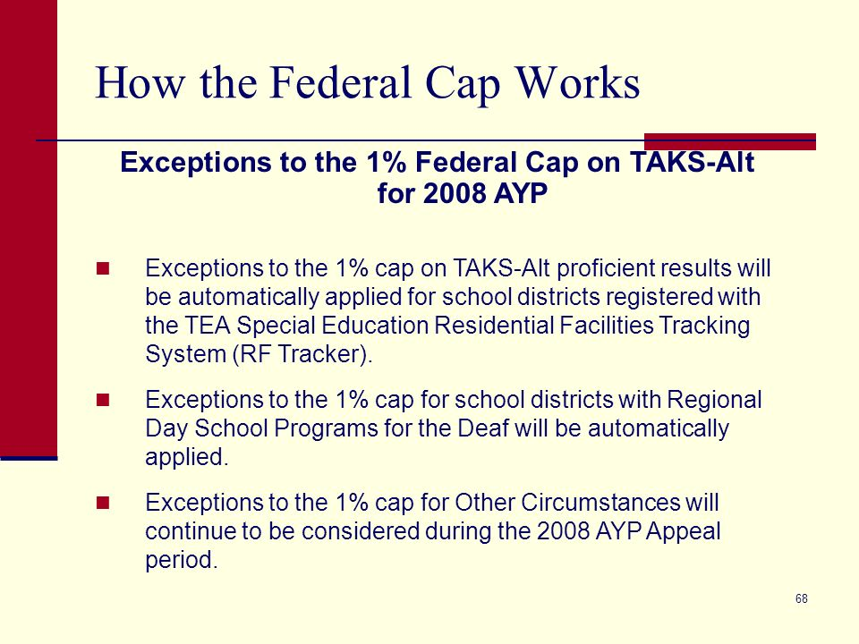 68 How the Federal Cap Works Exceptions to the 1% Federal Cap on TAKS-Alt for 2008 AYP Exceptions to the 1% cap on TAKS-Alt proficient results will be automatically applied for school districts registered with the TEA Special Education Residential Facilities Tracking System (RF Tracker).