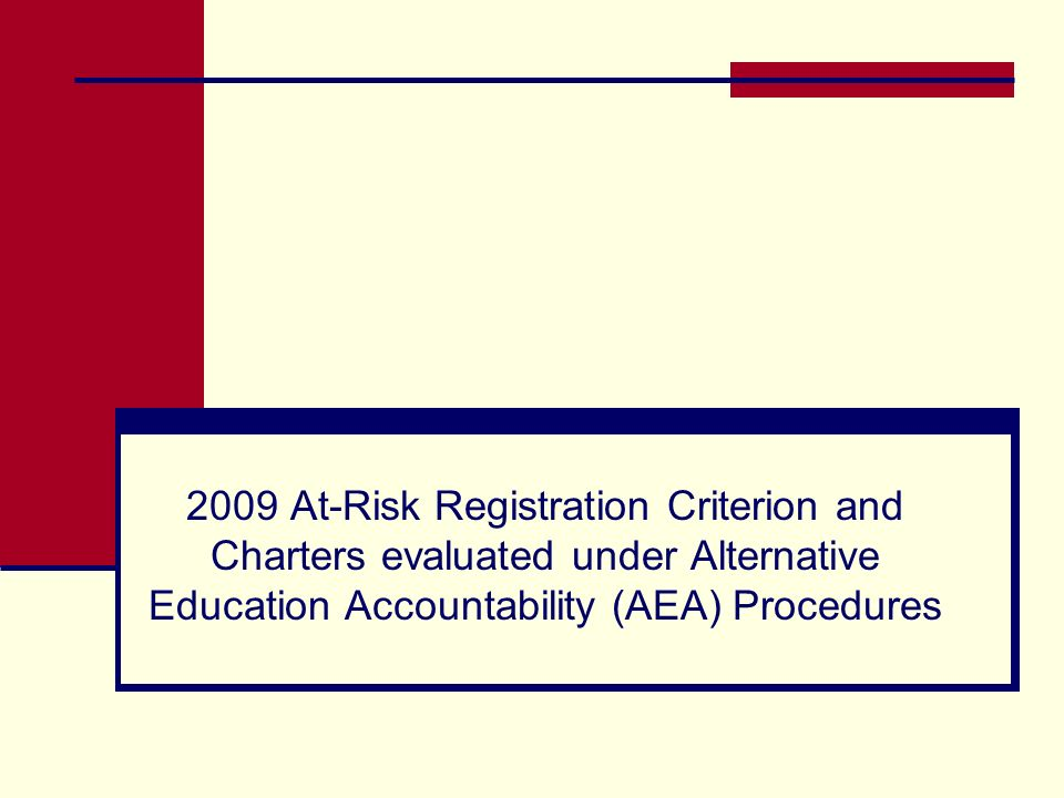 2009 At-Risk Registration Criterion Each registered Alternative Education Campus (AEC) must have at least 75% at-risk student enrollment verified through 2008-09 PEIMS fall enrollment data in order to be evaluated under 2009 AEA procedures and receive an AEA rating on July 31, 2009.