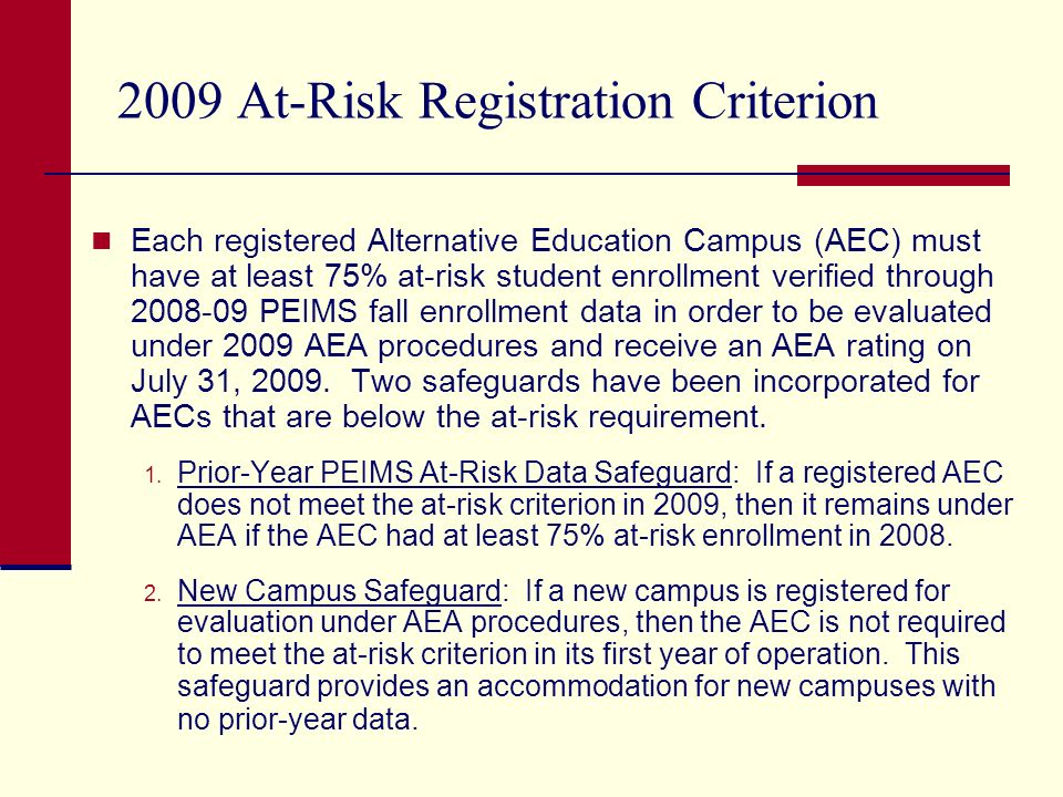 2009 At-Risk Registration Criterion (continued) In April, letters will be mailed to the registered AECs that do not meet the 2009 at-risk registration criterion informing them that AEA registration has been rescinded and the AEC will be evaluated under 2009 standard accountability procedures.