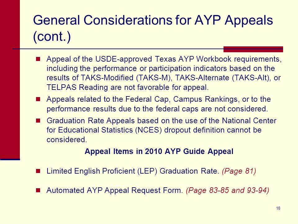 18 General Considerations for AYP Appeals (cont.) Appeal of the USDE-approved Texas AYP Workbook requirements, including the performance or participation indicators based on the results of TAKS-Modified (TAKS-M), TAKS-Alternate (TAKS-Alt), or TELPAS Reading are not favorable for appeal.