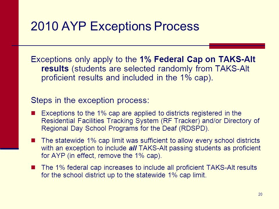 20 2010 AYP Exceptions Process Exceptions only apply to the 1% Federal Cap on TAKS-Alt results (students are selected randomly from TAKS-Alt proficient results and included in the 1% cap).