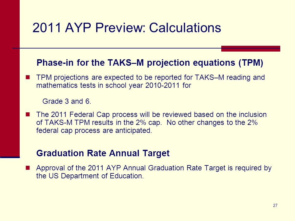 27 2011 AYP Preview: Calculations Phase-in for the TAKS–M projection equations (TPM) TPM projections are expected to be reported for TAKS–M reading and mathematics tests in school year 2010-2011 for Grade 3 and 6.