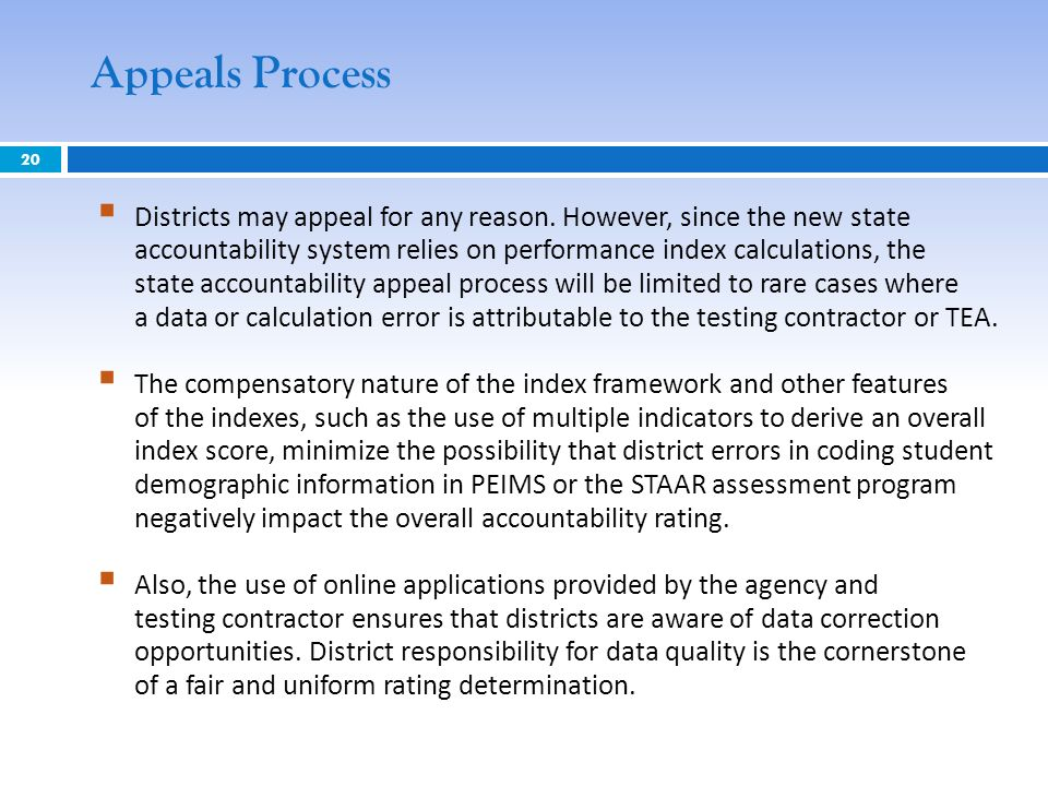 20 Appeals Process Districts may appeal for any reason. However, since the new state accountability system relies on performance index calculations, t