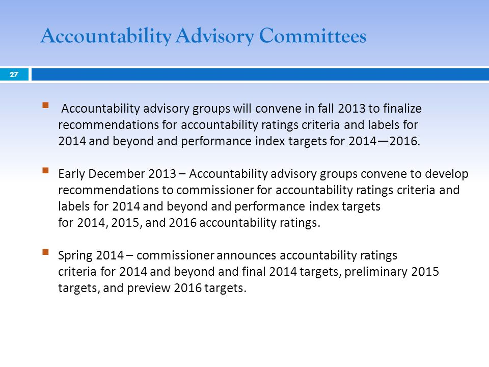 27 Accountability Advisory Committees Accountability advisory groups will convene in fall 2013 to finalize recommendations for accountability ratings