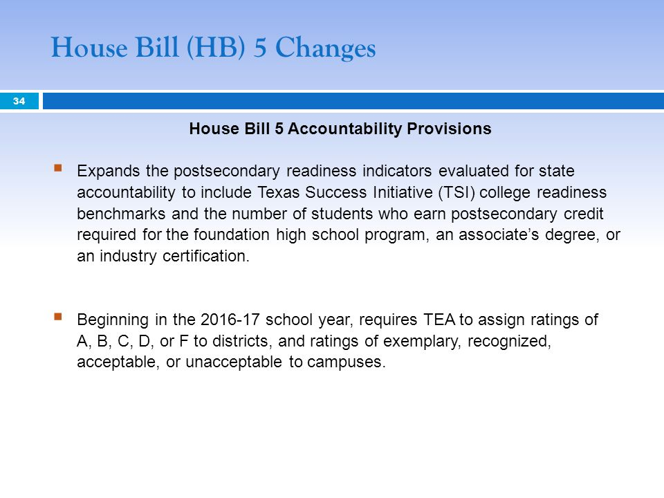 House Bill 5 Accountability Provisions Expands the postsecondary readiness indicators evaluated for state accountability to include Texas Success Initiative (TSI) college readiness benchmarks and the number of students who earn postsecondary credit required for the foundation high school program, an associates degree, or an industry certification.
