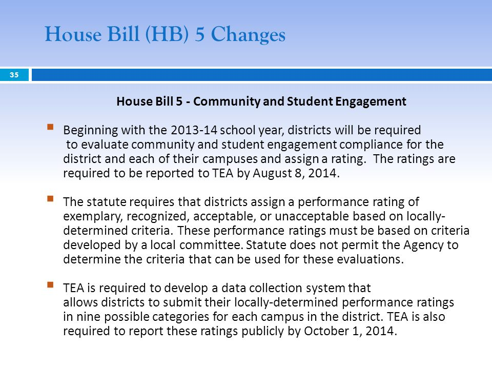 35 House Bill (HB) 5 Changes House Bill 5 - Community and Student Engagement Beginning with the 2013-14 school year, districts will be required to evaluate community and student engagement compliance for the district and each of their campuses and assign a rating.