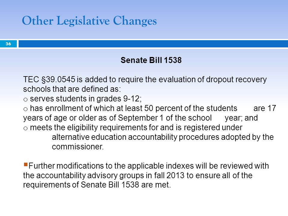 Senate Bill 1538 TEC §39.0545 is added to require the evaluation of dropout recovery schools that are defined as: o serves students in grades 9-12; o
