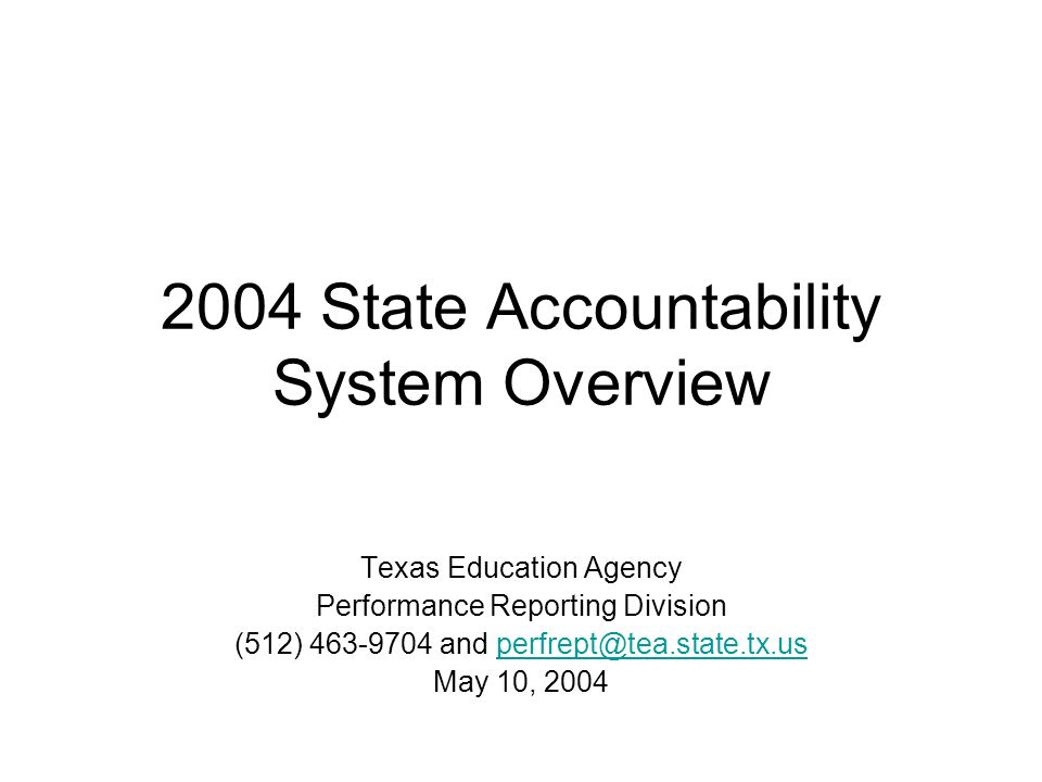 2004 State Accountability System Overview Texas Education Agency Performance Reporting Division (512) 463-9704 and perfrept@tea.state.tx.usperfrept@te